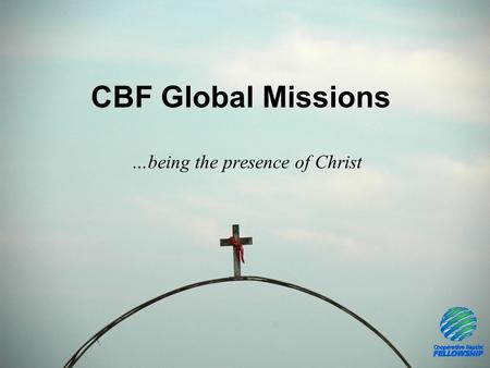 CBF Global Missions …being the presence of Christ.