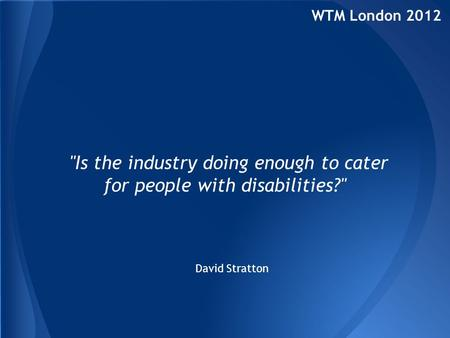 WTM London 2012 Is the industry doing enough to cater for people with disabilities? David Stratton.