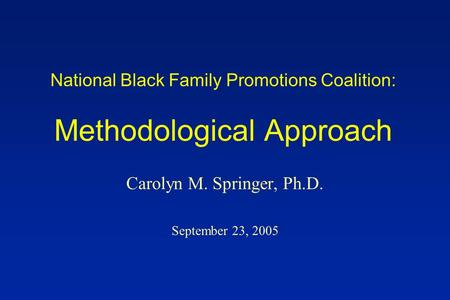 National Black Family Promotions Coalition: Methodological Approach Carolyn M. Springer, Ph.D. September 23, 2005.