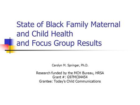 State of Black Family Maternal and Child Health and Focus Group Results Carolyn M. Springer, Ph.D. Research funded by the MCH Bureau, HRSA Grant #: G97MC04454.