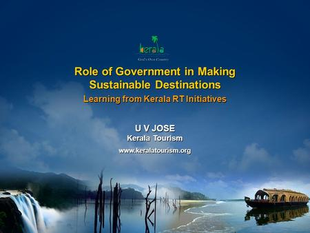 Www.keralatourism.org Role of Government in Making Sustainable Destinations Role of Government in Making Sustainable Destinations Learning from Kerala.
