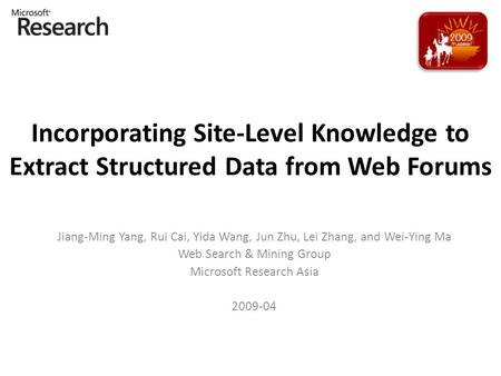 Incorporating Site-Level Knowledge to Extract Structured Data from Web Forums Jiang-Ming Yang, Rui Cai, Yida Wang, Jun Zhu, Lei Zhang, and Wei-Ying Ma.