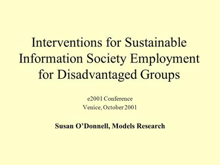 Interventions for Sustainable Information Society Employment for Disadvantaged Groups e2001 Conference Venice, October 2001 Susan ODonnell, Models Research.