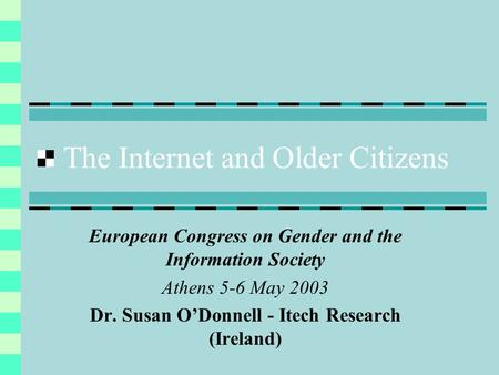The Internet and Older Citizens European Congress on Gender and the Information Society Athens 5-6 May 2003 Dr. Susan ODonnell - Itech Research (Ireland)