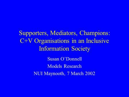 Supporters, Mediators, Champions: C+V Organisations in an Inclusive Information Society Susan ODonnell Models Research NUI Maynooth, 7 March 2002.