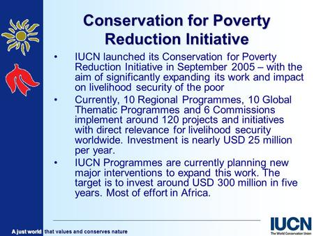 A just world that values and conserves nature Conservation for Poverty Reduction Initiative IUCN launched its Conservation for Poverty Reduction Initiative.