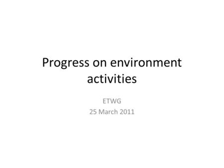 Progress on environment activities ETWG 25 March 2011.