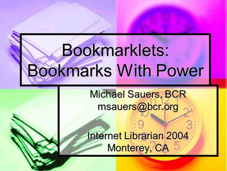 Bookmarklets: Bookmarks With Power Michael Sauers, BCR Internet Librarian 2004 Monterey, CA.