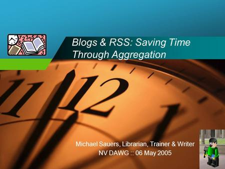 Company LOGO Blogs & RSS: Saving Time Through Aggregation Michael Sauers, Librarian, Trainer & Writer NV DAWG :: 06 May 2005.