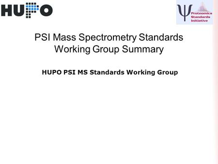 PSI Mass Spectrometry Standards Working Group Summary HUPO PSI MS Standards Working Group.