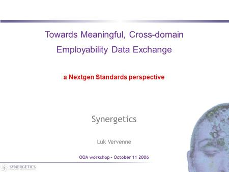 Towards Meaningful, Cross-domain Employability Data Exchange a Nextgen Standards perspective Synergetics Luk Vervenne OOA workshop – October 11 2006.