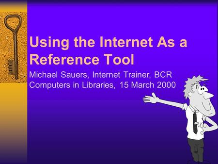 Using the Internet As a Reference Tool Michael Sauers, Internet Trainer, BCR Computers in Libraries, 15 March 2000.