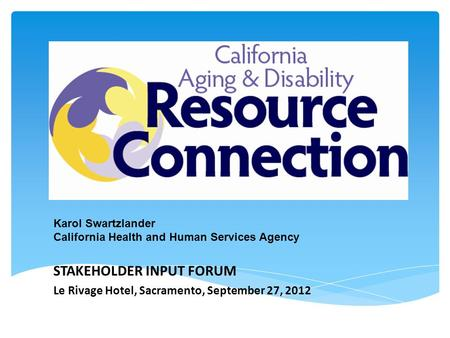 The State Perspective Karol Swartzlander California Health and Human Services Agency STAKEHOLDER INPUT FORUM Le Rivage Hotel, Sacramento, September 27,