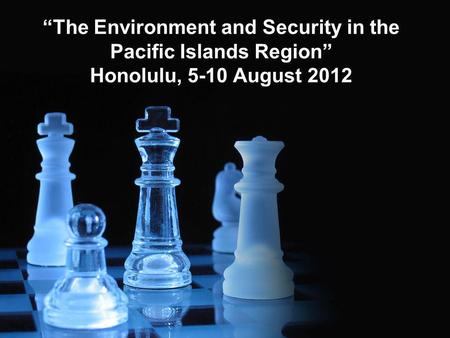 The Environment and Security in the Pacific Islands Region Honolulu, 5-10 August 2012.