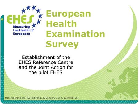 European Health Examination Survey Establishment of the EHES Reference Centre and the Joint Action for the pilot EHES HIC subgroup on HES meeting, 20 January.