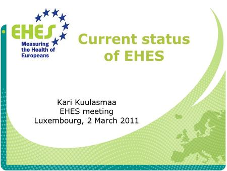 Current status of EHES Kari Kuulasmaa EHES meeting Luxembourg, 2 March 2011.