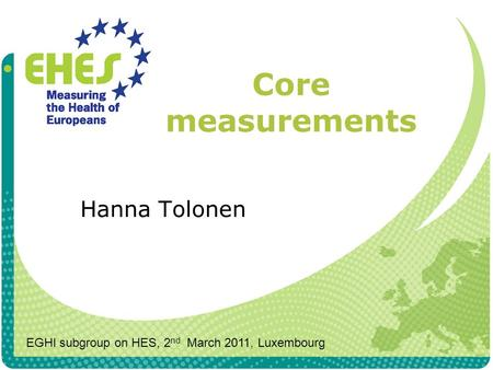 Core measurements Hanna Tolonen EGHI subgroup on HES, 2 nd March 2011, Luxembourg.