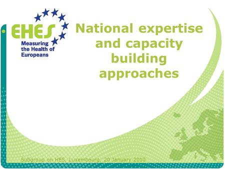 National expertise and capacity building approaches Subgroup on HES, Luxembourg, 20 January 2010.