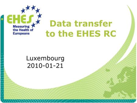 Data transfer to the EHES RC Luxembourg 2010-01-21.