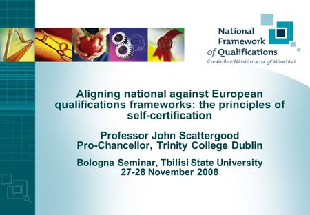 Aligning national against European qualifications frameworks: the principles of self-certification Professor John Scattergood Pro-Chancellor, Trinity.
