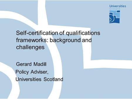 Self-certification of qualifications frameworks: background and challenges Gerard Madill Policy Adviser, Universities Scotland.