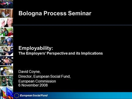 European Social Fund Bologna Process Seminar Employability: The Employers Perspective and its Implications David Coyne, Director, European Social Fund,