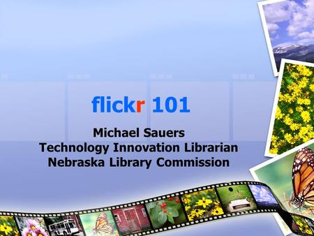 Flickr 101 Michael Sauers Technology Innovation Librarian Nebraska Library Commission.