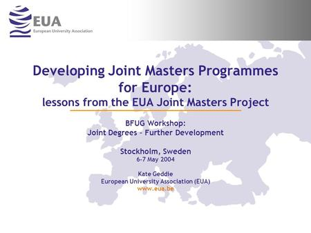 Developing Joint Masters Programmes for Europe: lessons from the EUA Joint Masters Project BFUG Workshop: Joint Degrees – Further Development Stockholm,