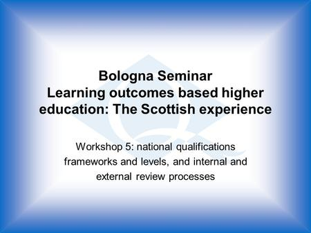 Bologna Seminar Learning outcomes based higher education: The Scottish experience Workshop 5: national qualifications frameworks and levels, and internal.