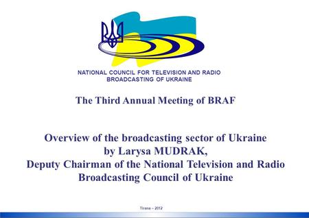 The Third Annual Meeting of BRAF Overview of the broadcasting sector of Ukraine by Larysa MUDRAK, Deputy Chairman of the National Television and Radio.