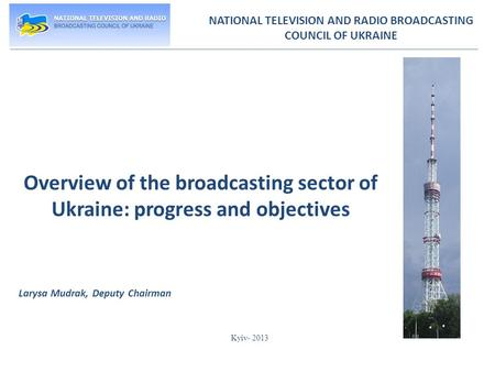 NATIONAL TELEVISION AND RADIO BROADCASTING COUNCIL OF UKRAINE Overview of the broadcasting sector of Ukraine: progress and objectives Larysa Mudrak, Deputy.