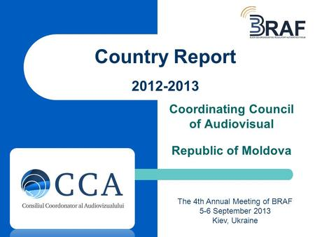 Coordinating Council of Audiovisual Republic of Moldova Country Report 2012-2013 The 4th Annual Meeting of BRAF 5-6 September 2013 Kiev, Ukraine.