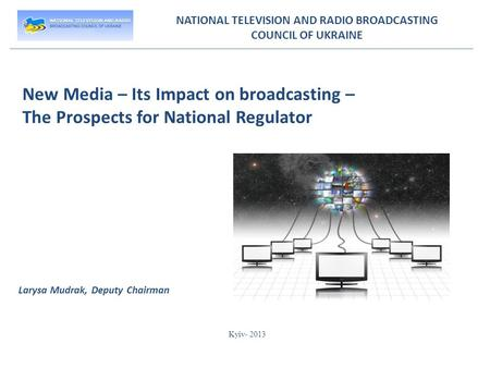 NATIONAL TELEVISION AND RADIO BROADCASTING COUNCIL OF UKRAINE New Media – Its Impact on broadcasting – The Prospects for National Regulator Larysa Mudrak,
