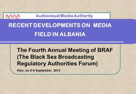 RECENT DEVELOPMENTS ON MEDIA FIELD IN ALBANIA The Fourth Annual Meeting of BRAF (The Black Sea Broadcasting Regulatory Authorities Forum) Kiev, on 5-6.