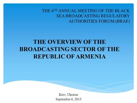 Kiev, Ukraine September 6, 2013 THE 4 TH ANNUAL MEETING OF THE BLACK SEA BROADCASTING REGULATORY AUTHORITIES FORUM (BRAF) THE OVERVIEW OF THE BROADCASTING.