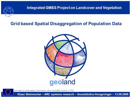 Integrated GMES Project on Landcover and Vegetation geoland Grid based Spatial Disaggregation of Population Data Klaus Steinnocher – ARC systems research.