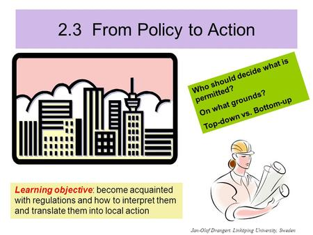 2.3 From Policy to Action Learning objective: become acquainted with regulations and how to interpret them and translate them into local action Who should.
