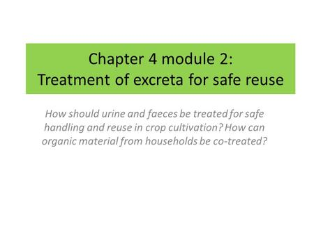 Chapter 4 module 2: Treatment of excreta for safe reuse How should urine and faeces be treated for safe handling and reuse in crop cultivation? How can.