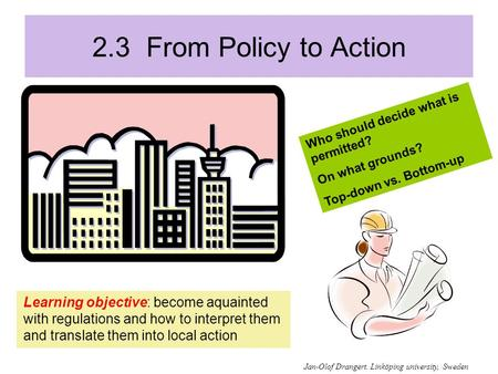 2.3 From Policy to Action Learning objective: become aquainted with regulations and how to interpret them and translate them into local action Who should.