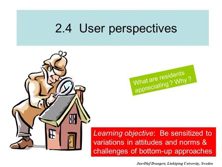 2.4 User perspectives What are residents appreciating ? Why ? Learning objective: Be sensitized to variations in attitudes and norms & challenges of bottom-up.