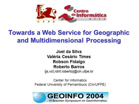 1 - 19 Center for Informatics Federal University of Pernambuco (Cin/UFPE) Towards a Web Service for Geographic and Multidimensional Processing Joel da.