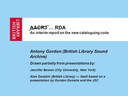 AACR3 … RDA An interim report on the new cataloguing code Antony Gordon (British Library Sound Archive) Drawn partially from presentations by: Jennifer.