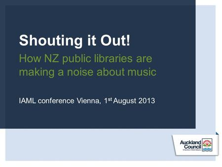 Shouting it Out! How NZ public libraries are making a noise about music IAML conference Vienna, 1 st August 2013.
