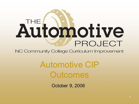 1 October 9, 2006 Automotive CIP Outcomes. 2 Mission The purpose of this project is to partner community colleges, business and industry, and professional.