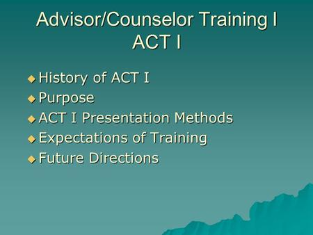 Advisor/Counselor Training I ACT I History of ACT I History of ACT I Purpose Purpose ACT I Presentation Methods ACT I Presentation Methods Expectations.