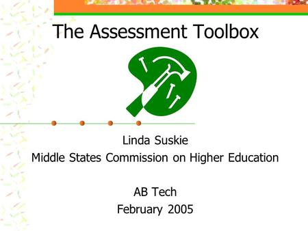 The Assessment Toolbox Linda Suskie Middle States Commission on Higher Education AB Tech February 2005.