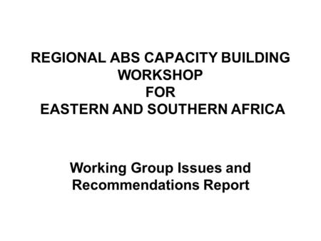 REGIONAL ABS CAPACITY BUILDING WORKSHOP FOR EASTERN AND SOUTHERN AFRICA Working Group Issues and Recommendations Report.