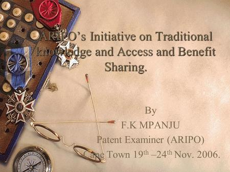 ARIPOs Initiative on Traditional knowledge and Access and Benefit Sharing. By F.K MPANJU Patent Examiner (ARIPO) Cape Town 19 th –24 th Nov. 2006.