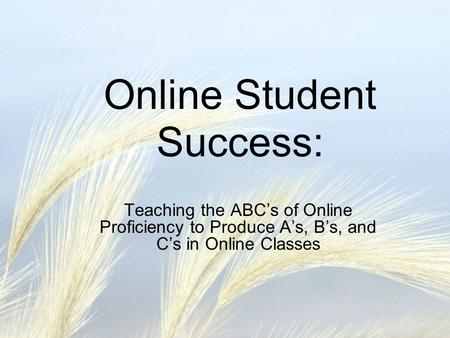 Online Student Success: Teaching the ABCs of Online Proficiency to Produce As, Bs, and Cs in Online Classes.