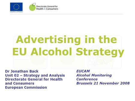 Advertising in the EU Alcohol Strategy Dr Jonathan Back Unit 02 – Strategy and Analysis Directorate General for Health and Consumers European Commission.